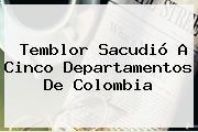 <b>Temblor</b> Sacudió A Cinco Departamentos De Colombia