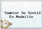 <b>Temblor</b> Se Sintió En Medellín