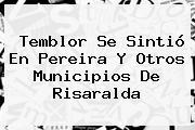 <b>Temblor</b> Se Sintió En Pereira Y Otros Municipios De Risaralda