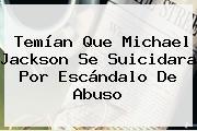 Temían Que <b>Michael Jackson</b> Se Suicidara Por Escándalo De Abuso
