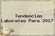 Tendencias Laborales Para <b>2017</b>