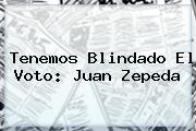 Tenemos Blindado El Voto: <b>Juan Zepeda</b>