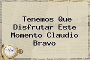 Tenemos Que Disfrutar Este Momento <b>Claudio Bravo</b>