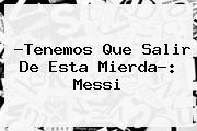 ?Tenemos Que Salir De Esta Mierda?: <b>Messi</b>