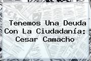 Tenemos Una Deuda Con La Ciudadanía: Cesar Camacho
