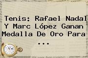 Tenis: <b>Rafael Nadal</b> Y Marc López Ganan Medalla De Oro Para ...