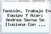 Tensión, Trabajo En Equipo Y Azar: Andrea Serna Se Ilusiona Con ...