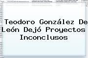 <b>Teodoro González De León</b> Dejó Proyectos Inconclusos