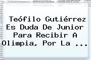 Teófilo Gutiérrez Es Duda De <b>Junior</b> Para Recibir A Olimpia, Por La ...