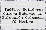<b>Teófilo Gutiérrez</b> Quiere Echarse La Selección Colombia Al Hombro