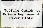 Teófilo Gutiérrez Quiere Regresar A <b>River Plate</b>