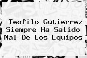 <b>Teofilo Gutierrez</b> Siempre Ha Salido Mal De Los Equipos