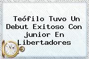 Teófilo Tuvo Un Debut Exitoso Con <b>junior</b> En Libertadores