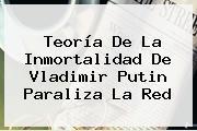 Teoría De La Inmortalidad De <b>Vladimir Putin</b> Paraliza La Red