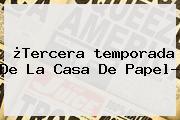¿Tercera <b>temporada</b> De <b>La Casa De Papel</b>?