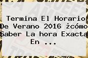 Termina El Horario De Verano 2016 ¿cómo Saber La <b>hora Exacta</b> En ...