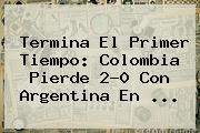 Termina El Primer Tiempo: Colombia Pierde 2-0 Con Argentina En ...