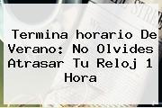 Termina Horario De Verano: No Olvides Atrasar Tu Reloj 1 <b>hora</b>