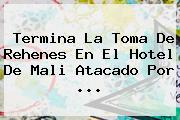 Termina La Toma De Rehenes En El Hotel De <b>Mali</b> Atacado Por <b>...</b>