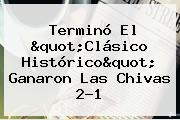 Terminó El &quot;<b>Clásico Histórico</b>&quot; Ganaron Las Chivas 2-1