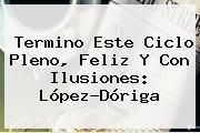 Termino Este Ciclo Pleno, Feliz Y Con Ilusiones: <b>López</b>-<b>Dóriga</b>