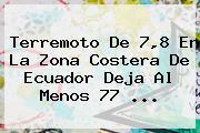 <b>Terremoto</b> De 7,8 En La Zona Costera De <b>Ecuador</b> Deja Al Menos 77 <b>...</b>