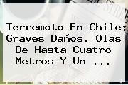 <b>Terremoto En Chile</b>: Graves Daños, Olas De Hasta Cuatro Metros Y Un <b>...</b>