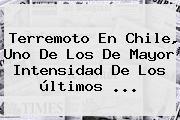 <b>Terremoto En Chile</b>, Uno De Los De Mayor Intensidad De Los últimos <b>...</b>