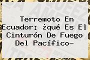Terremoto En Ecuador: ¿qué Es El <b>Cinturón De Fuego</b> Del Pacífico?
