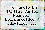 <b>Terremoto En Italia</b>: Varios Muertos, Desaparecidos Y Edificios ...