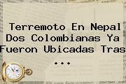 Terremoto En <b>Nepal</b> Dos Colombianas Ya Fueron Ubicadas Tras <b>...</b>