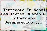 Terremoto En <b>Nepal</b> Familiares Buscan A Colombiano Desaparecido <b>...</b>