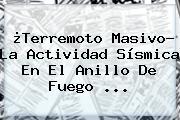 ¿Terremoto Masivo? La Actividad Sísmica En El <b>Anillo De Fuego</b> ...
