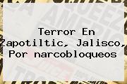 <i>Terror En Zapotiltic, Jalisco, Por Narcobloqueos</i>