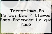 Terrorismo En <b>París</b>: Las 7 Claves Para Entender Lo <b>que Pasó</b>