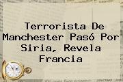 Terrorista De <b>Manchester Pasó</b> Por Siria, Revela Francia