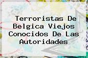 Terroristas De <b>Belgica</b> Viejos Conocidos De Las Autoridades