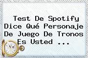 Test De Spotify Dice Qué Personaje De <b>Juego De Tronos</b> Es Usted <b>...</b>
