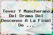 Tevez Y Mascherano, Del Drama Del Descenso A La Final De <b>...</b>