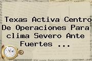 Texas Activa Centro De Operaciones Para <b>clima</b> Severo Ante Fuertes <b>...</b>