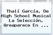 Thalí García, De <b>High School Musical</b> La Selección, ¡reaparece En ...