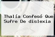 Thalía Confesó Que Sufre De <b>dislexia</b>