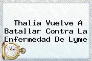 Thalía Vuelve A Batallar Contra La Enfermedad De <b>Lyme</b>