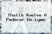 Thalía Vuelve A Padecer De <b>Lyme</b>
