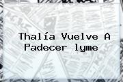 Thalía Vuelve A Padecer <b>lyme</b>