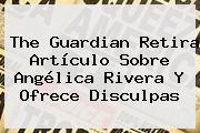 The Guardian Retira Artículo Sobre <b>Angélica Rivera</b> Y Ofrece Disculpas
