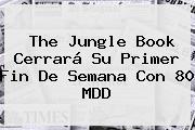 <b>The Jungle Book</b> Cerrará Su Primer Fin De Semana Con 80 MDD
