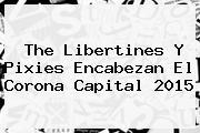 The Libertines Y Pixies Encabezan El <b>Corona Capital 2015</b>