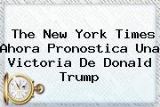 The <b>New York Times</b> Ahora Pronostica Una Victoria De Donald Trump