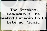 The Strokes, Deadmau5 Y The Weeknd Estarán En El <b>Estéreo Picnic</b>